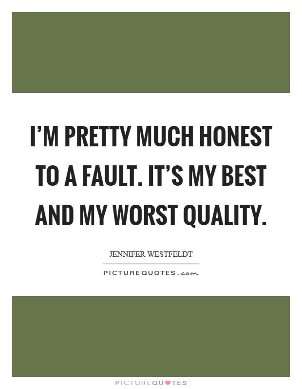 I'm pretty much honest to a fault. It's my best and my worst quality Picture Quote #1