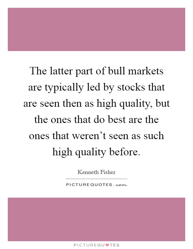 The latter part of bull markets are typically led by stocks that are seen then as high quality, but the ones that do best are the ones that weren't seen as such high quality before Picture Quote #1