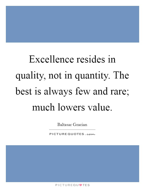 Excellence resides in quality, not in quantity. The best is always few and rare; much lowers value Picture Quote #1