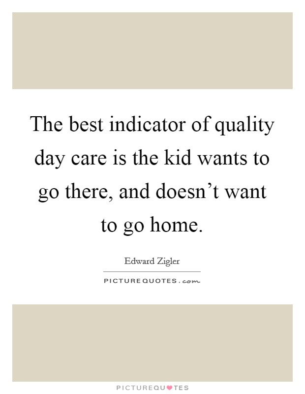 The best indicator of quality day care is the kid wants to go there, and doesn't want to go home. Picture Quote #1