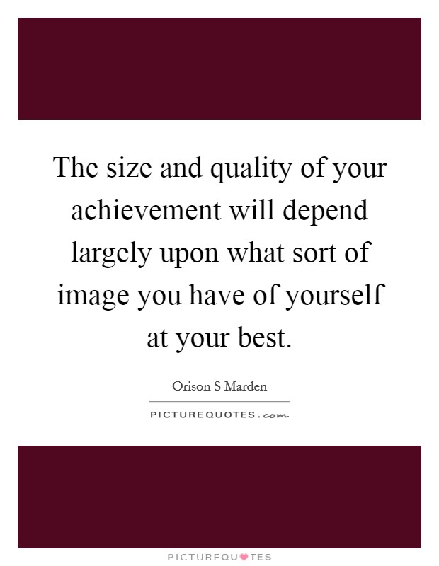 The size and quality of your achievement will depend largely upon what sort of image you have of yourself at your best Picture Quote #1