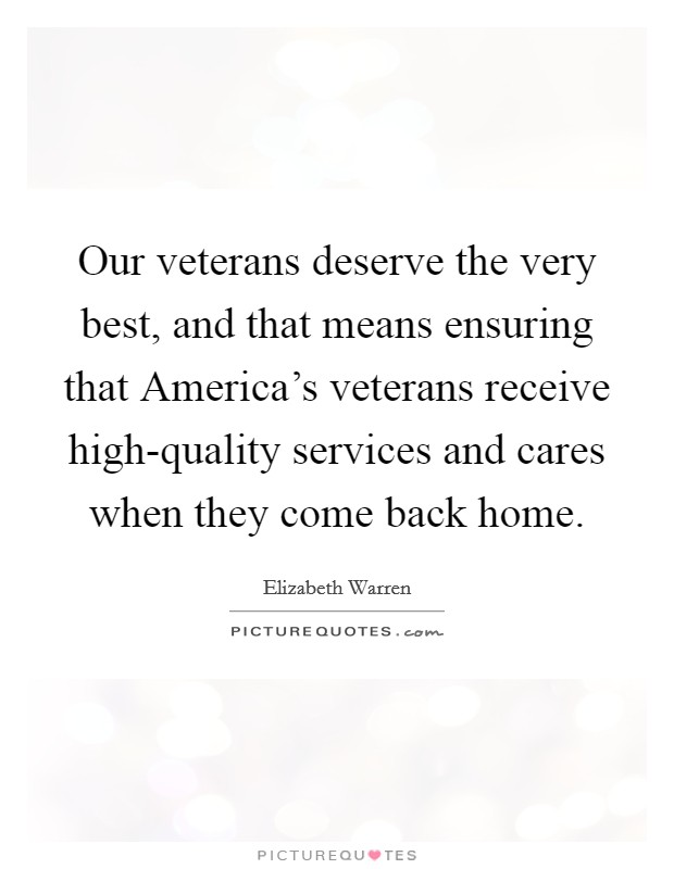 Our veterans deserve the very best, and that means ensuring that America's veterans receive high-quality services and cares when they come back home Picture Quote #1