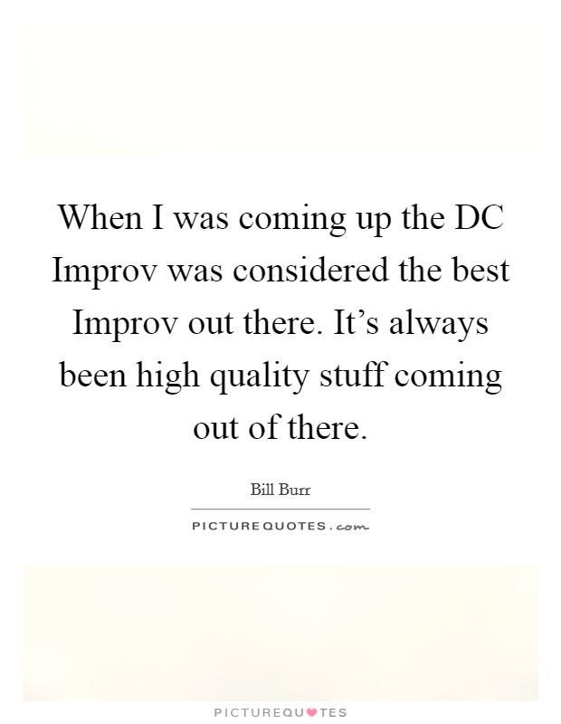 When I was coming up the DC Improv was considered the best Improv out there. It's always been high quality stuff coming out of there Picture Quote #1