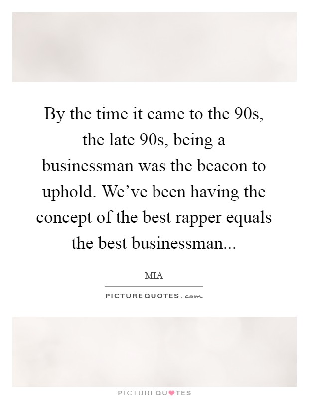 By the time it came to the 90s, the late 90s, being a businessman was the beacon to uphold. We've been having the concept of the best rapper equals the best businessman Picture Quote #1