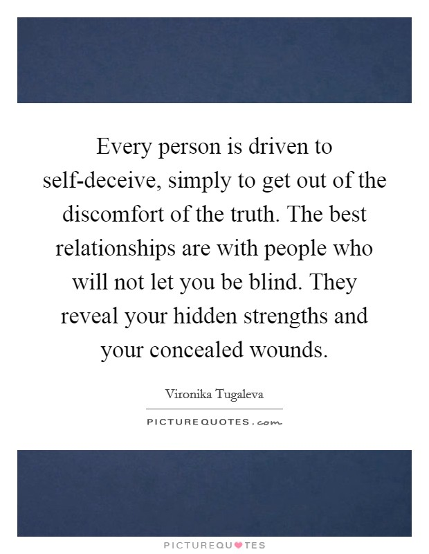 Every person is driven to self-deceive, simply to get out of the discomfort of the truth. The best relationships are with people who will not let you be blind. They reveal your hidden strengths and your concealed wounds. Picture Quote #1