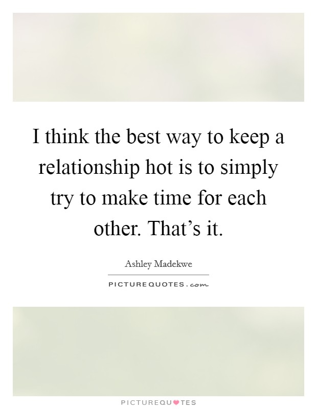 I think the best way to keep a relationship hot is to simply try to make time for each other. That's it Picture Quote #1