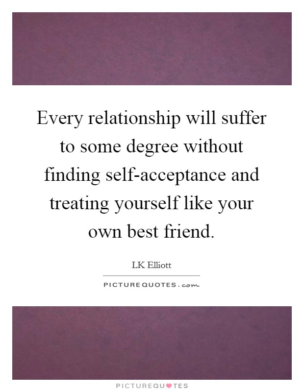 Every relationship will suffer to some degree without finding self-acceptance and treating yourself like your own best friend Picture Quote #1