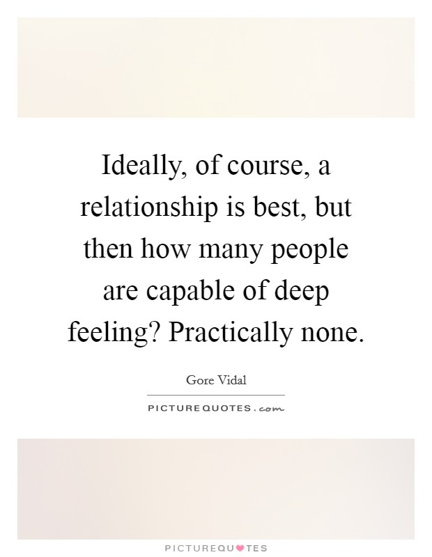 Ideally, of course, a relationship is best, but then how many people are capable of deep feeling? Practically none Picture Quote #1