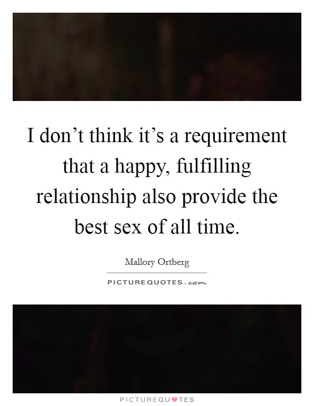 I don't think it's a requirement that a happy, fulfilling relationship also provide the best sex of all time Picture Quote #1