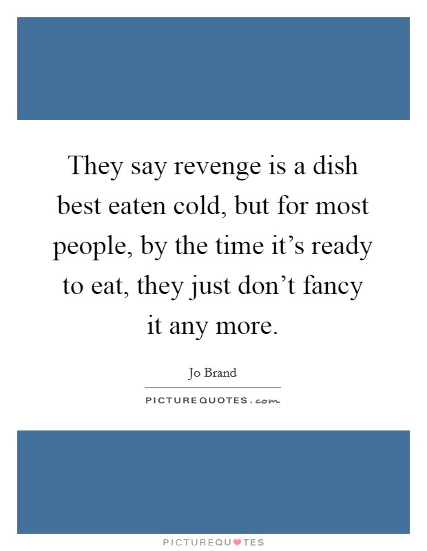 They say revenge is a dish best eaten cold, but for most people, by the time it's ready to eat, they just don't fancy it any more Picture Quote #1