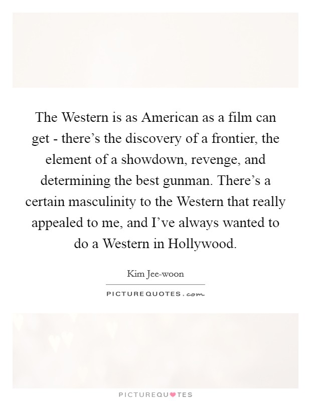 The Western is as American as a film can get - there's the discovery of a frontier, the element of a showdown, revenge, and determining the best gunman. There's a certain masculinity to the Western that really appealed to me, and I've always wanted to do a Western in Hollywood Picture Quote #1