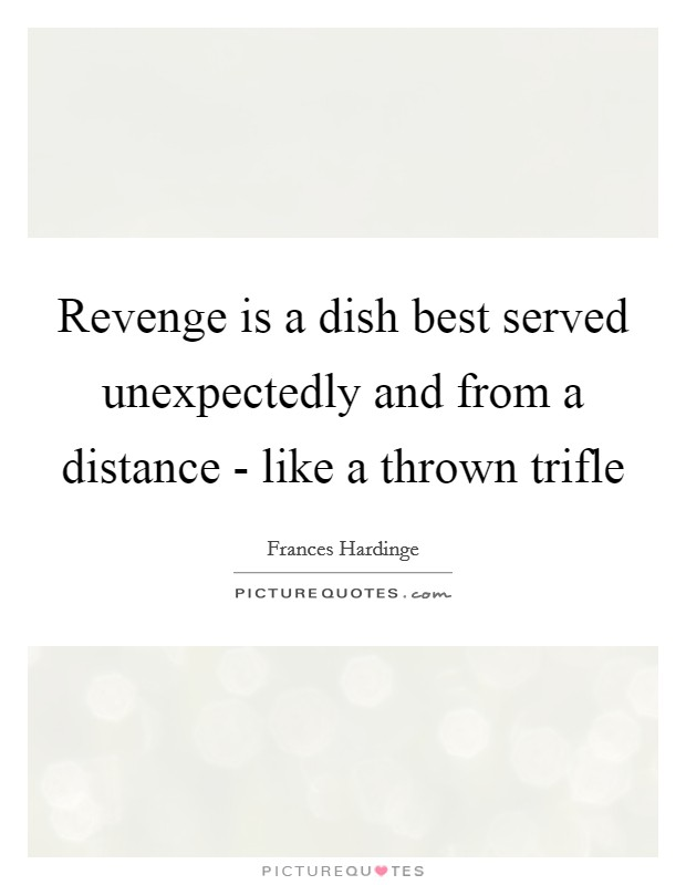 Revenge is a dish best served unexpectedly and from a distance - like a thrown trifle Picture Quote #1