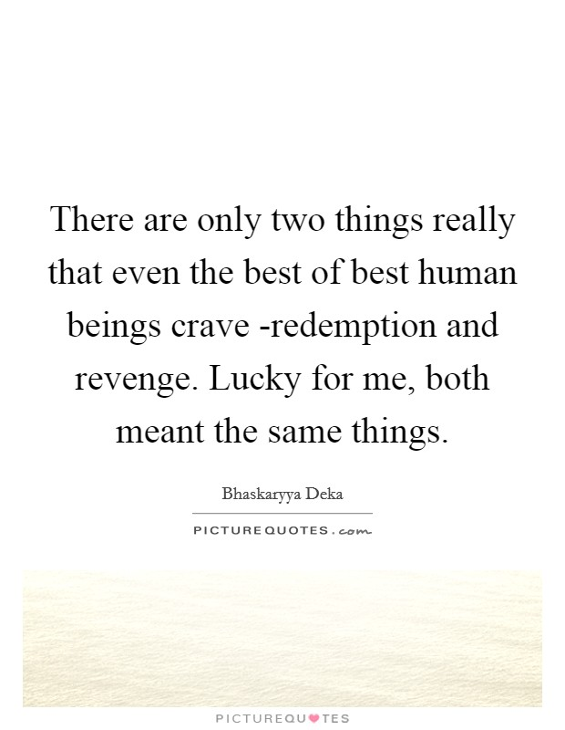 There are only two things really that even the best of best human beings crave -redemption and revenge. Lucky for me, both meant the same things Picture Quote #1