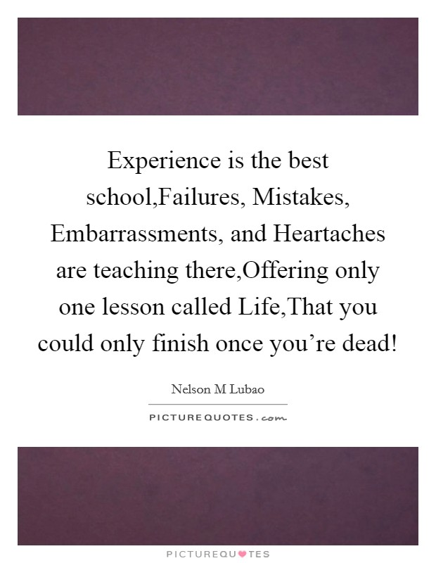 Experience is the best school,Failures, Mistakes, Embarrassments, and Heartaches are teaching there,Offering only one lesson called Life,That you could only finish once you're dead! Picture Quote #1