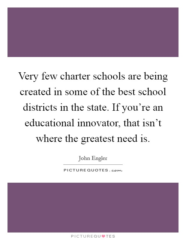 Very few charter schools are being created in some of the best school districts in the state. If you're an educational innovator, that isn't where the greatest need is Picture Quote #1
