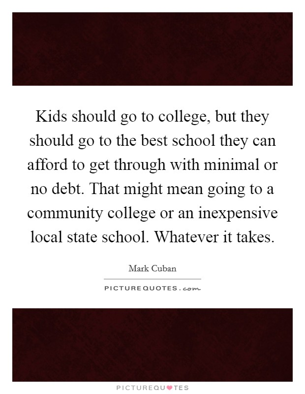 Kids should go to college, but they should go to the best school they can afford to get through with minimal or no debt. That might mean going to a community college or an inexpensive local state school. Whatever it takes Picture Quote #1