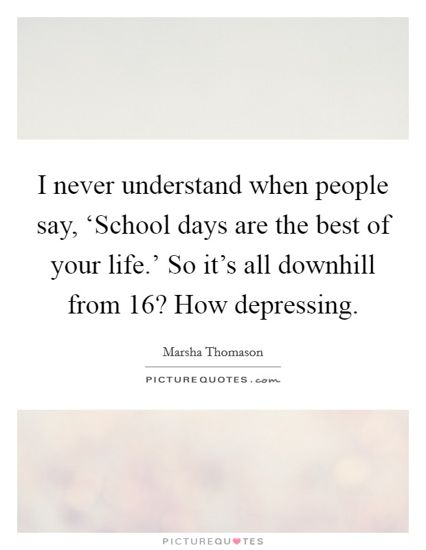 I never understand when people say, 'School days are the best of your life.' So it's all downhill from 16? How depressing Picture Quote #1