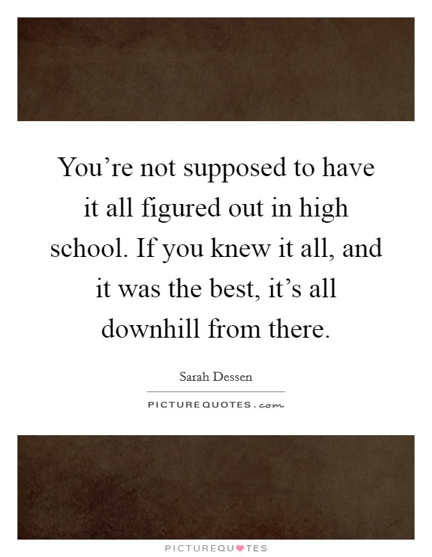You're not supposed to have it all figured out in high school. If you knew it all, and it was the best, it's all downhill from there Picture Quote #1
