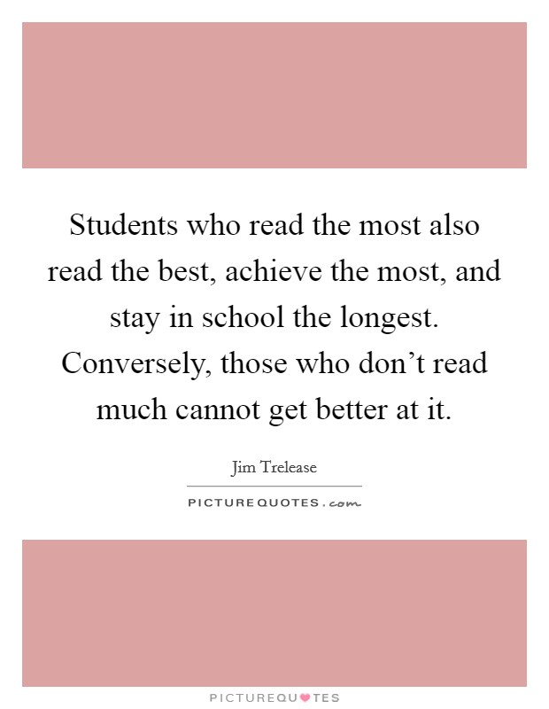 Students who read the most also read the best, achieve the most, and stay in school the longest. Conversely, those who don't read much cannot get better at it. Picture Quote #1