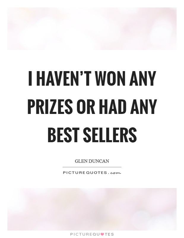 I haven't won any prizes or had any best sellers Picture Quote #1
