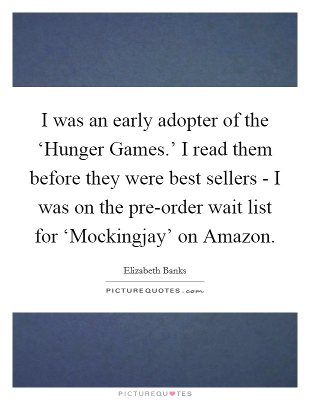 I was an early adopter of the 'Hunger Games.' I read them before they were best sellers - I was on the pre-order wait list for 'Mockingjay' on Amazon Picture Quote #1