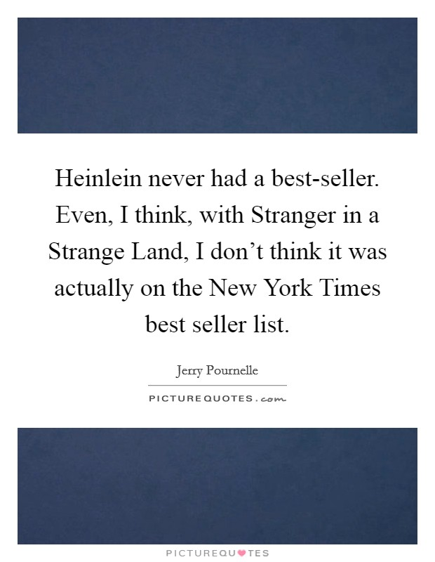 Heinlein never had a best-seller. Even, I think, with Stranger in a Strange Land, I don't think it was actually on the New York Times best seller list Picture Quote #1