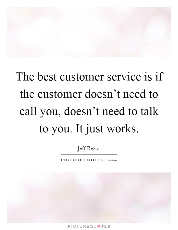 The best customer service is if the customer doesn't need to call you, doesn't need to talk to you. It just works Picture Quote #1
