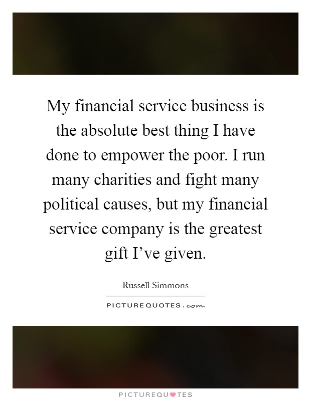 My financial service business is the absolute best thing I have done to empower the poor. I run many charities and fight many political causes, but my financial service company is the greatest gift I've given Picture Quote #1