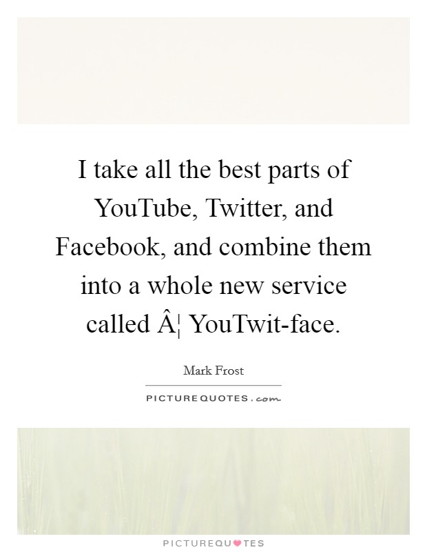 I take all the best parts of YouTube, Twitter, and Facebook, and combine them into a whole new service called ¦ YouTwit-face Picture Quote #1