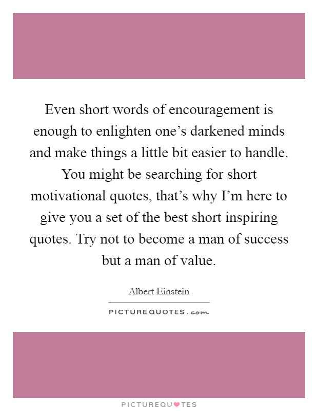 Even short words of encouragement is enough to enlighten one's darkened minds and make things a little bit easier to handle. You might be searching for short motivational quotes, that's why I'm here to give you a set of the best short inspiring quotes. Try not to become a man of success but a man of value Picture Quote #1