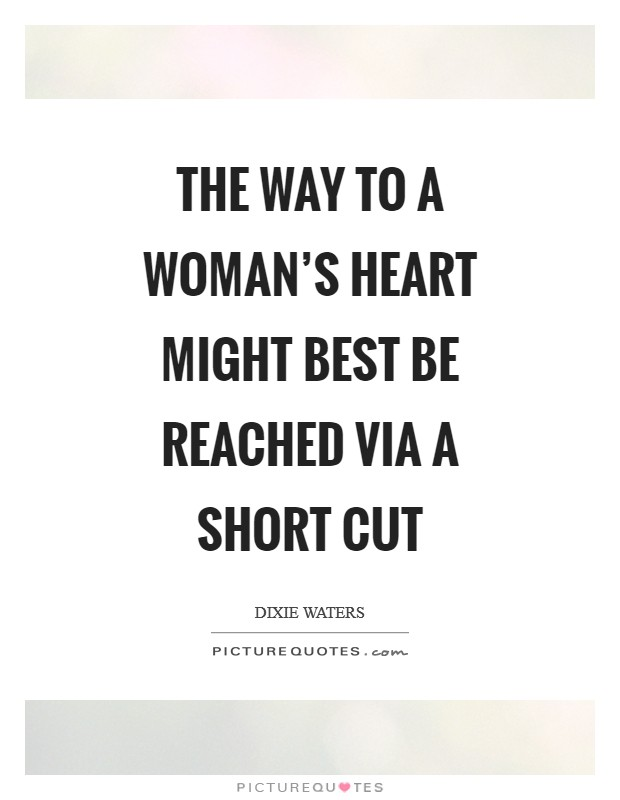 The way to a woman's heart might best be reached via a short cut Picture Quote #1