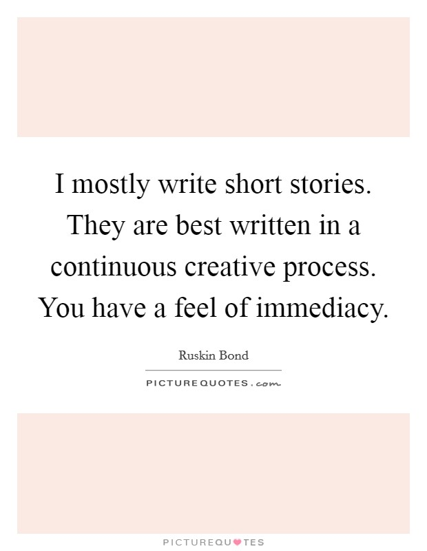 I mostly write short stories. They are best written in a continuous creative process. You have a feel of immediacy Picture Quote #1