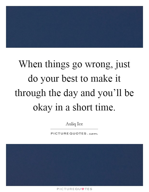 When things go wrong, just do your best to make it through the day and you'll be okay in a short time Picture Quote #1