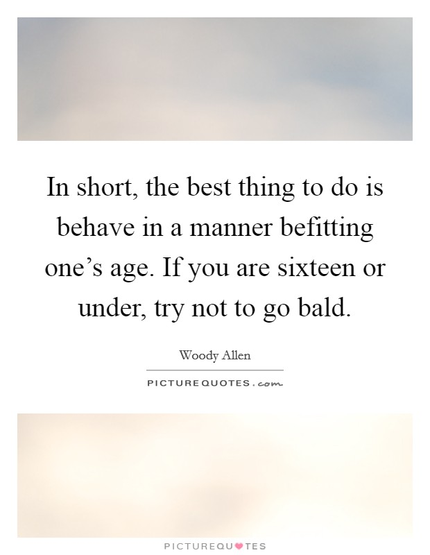 In short, the best thing to do is behave in a manner befitting one's age. If you are sixteen or under, try not to go bald Picture Quote #1
