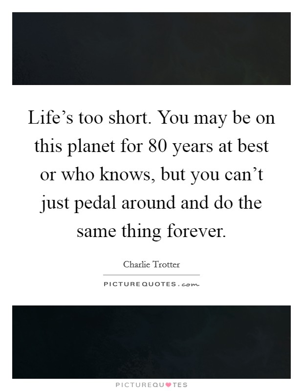 Life's too short. You may be on this planet for 80 years at best or who knows, but you can't just pedal around and do the same thing forever Picture Quote #1