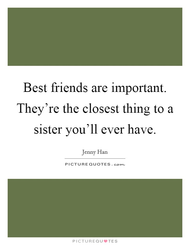 Best friends are important. They're the closest thing to a sister you'll ever have. Picture Quote #1