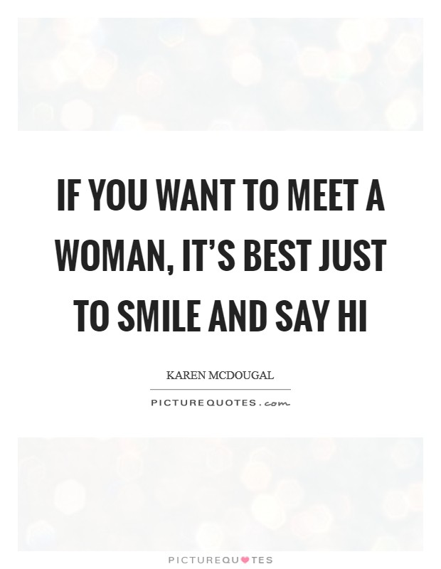 If you want to meet a woman, it's best just to smile and say hi Picture Quote #1