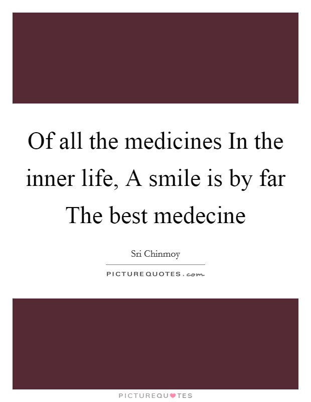 Of all the medicines In the inner life, A smile is by far The best medecine Picture Quote #1