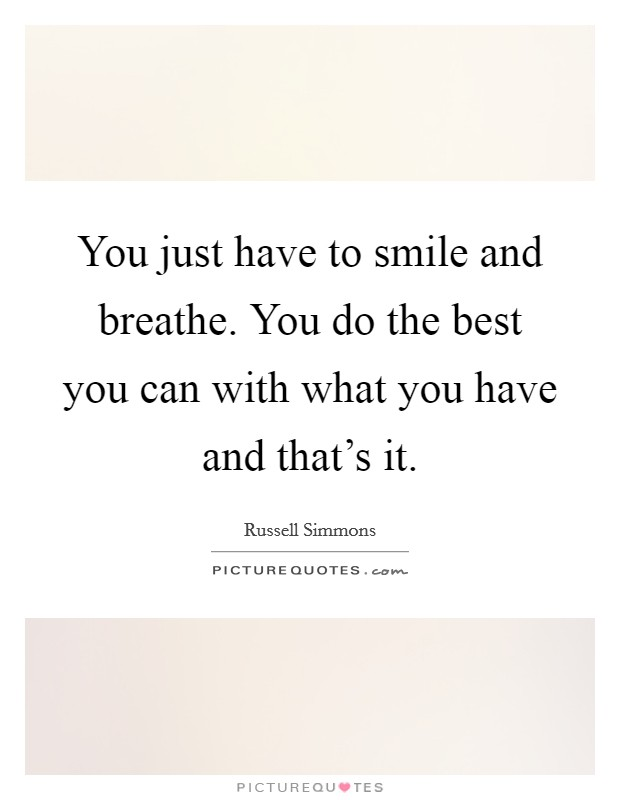 You just have to smile and breathe. You do the best you can with what you have and that's it Picture Quote #1