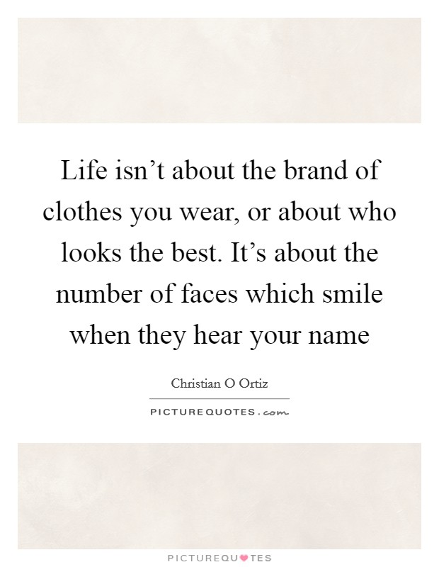 Life isn't about the brand of clothes you wear, or about who looks the best. It's about the number of faces which smile when they hear your name Picture Quote #1