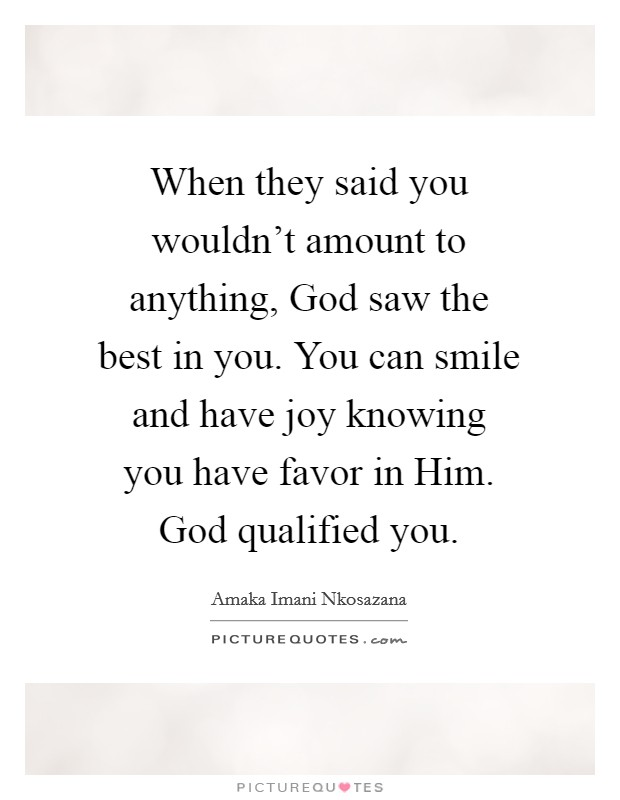 When they said you wouldn't amount to anything, God saw the best in you. You can smile and have joy knowing you have favor in Him. God qualified you Picture Quote #1