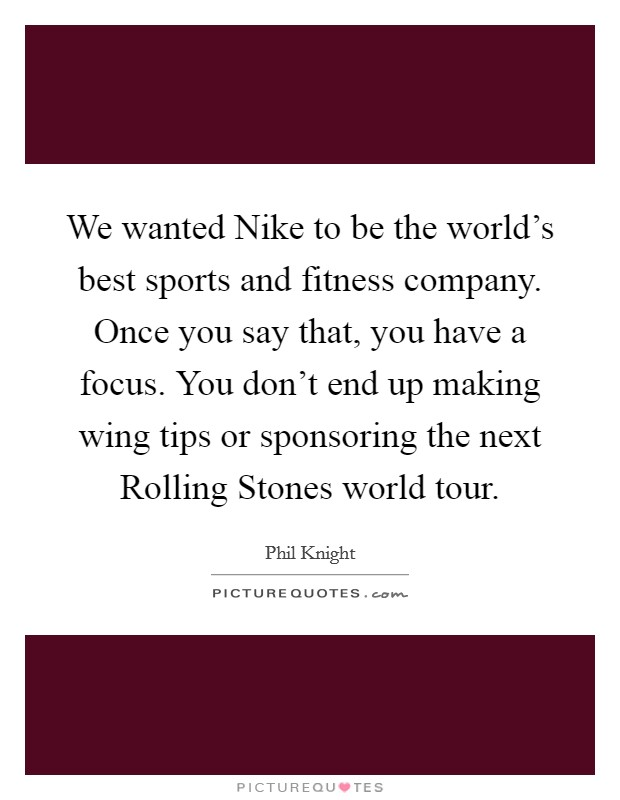 We Wanted Nike To Be The Worlds Best Sports And Fitness Company Once You Say