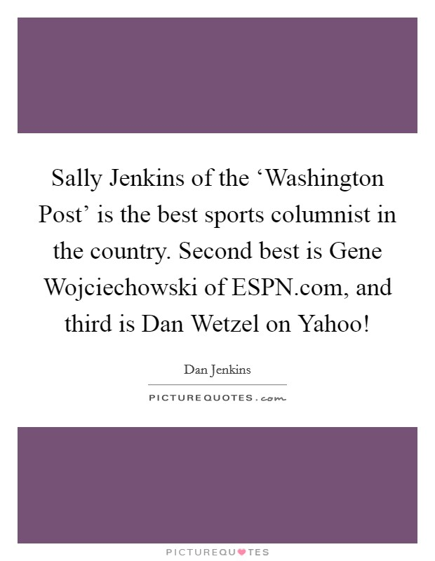 Sally Jenkins of the 'Washington Post' is the best sports columnist in the country. Second best is Gene Wojciechowski of ESPN.com, and third is Dan Wetzel on Yahoo! Picture Quote #1