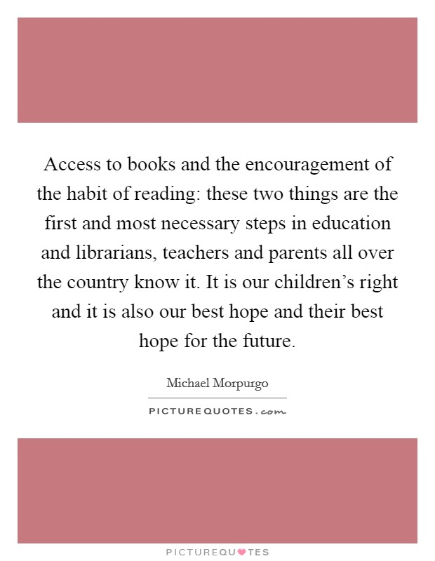 Access to books and the encouragement of the habit of reading: these two things are the first and most necessary steps in education and librarians, teachers and parents all over the country know it. It is our children's right and it is also our best hope and their best hope for the future Picture Quote #1