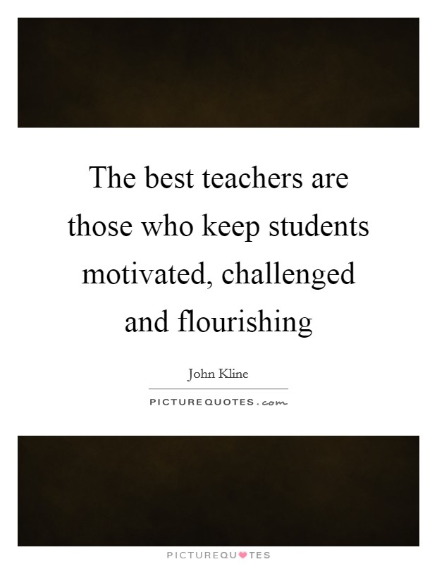 The best teachers are those who keep students motivated, challenged and flourishing Picture Quote #1