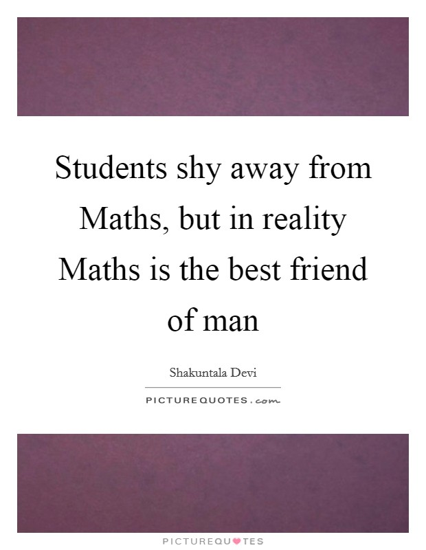 Students shy away from Maths, but in reality Maths is the best friend of man Picture Quote #1