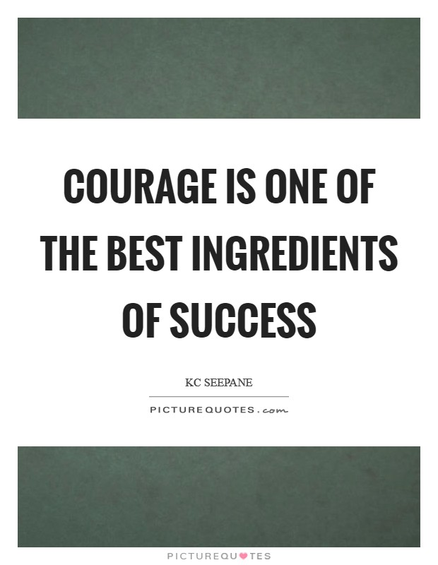 Courage is one of the best ingredients of success Picture Quote #1