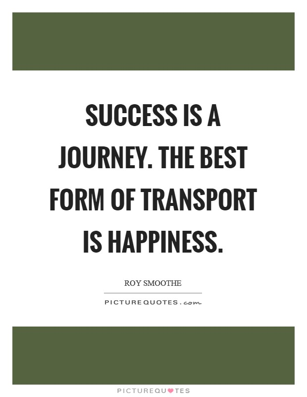 Success is a journey. The best form of transport is Happiness Picture Quote #1