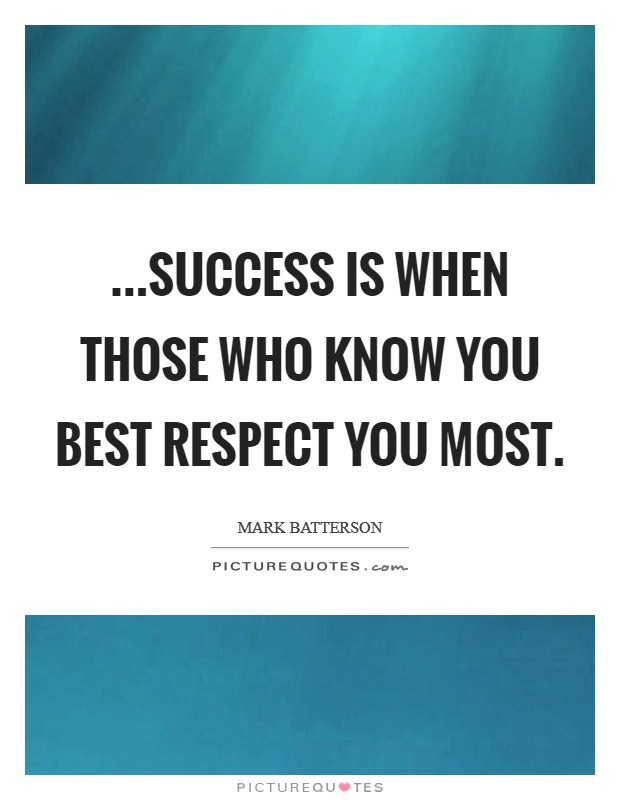 ...success is when those who know you best respect you most Picture Quote #1