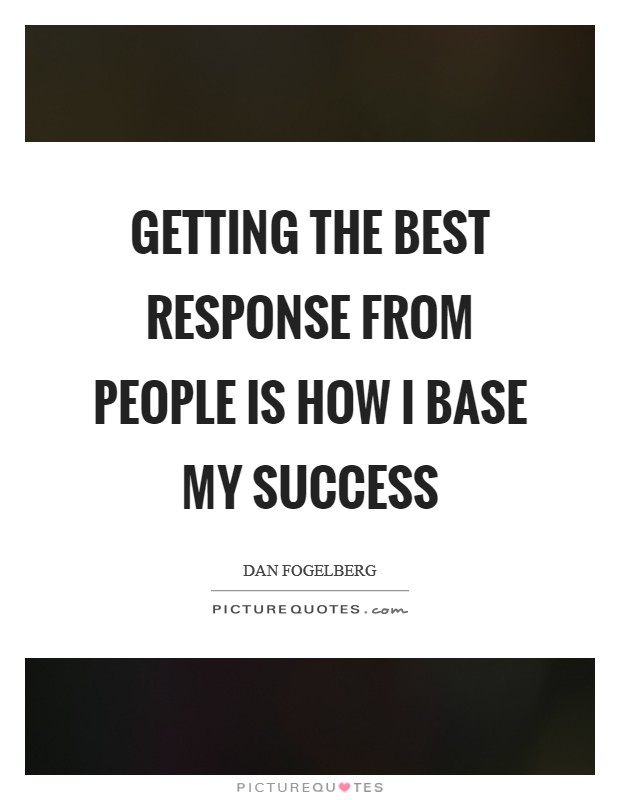 Getting the best response from people is how I base my success Picture Quote #1